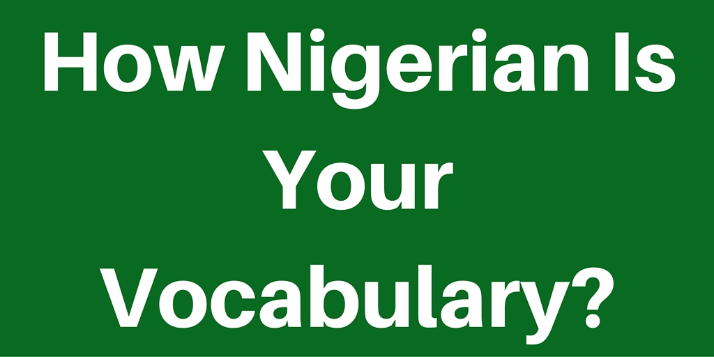How Nigerian is Your Vocaulary? Check All That Apply To You